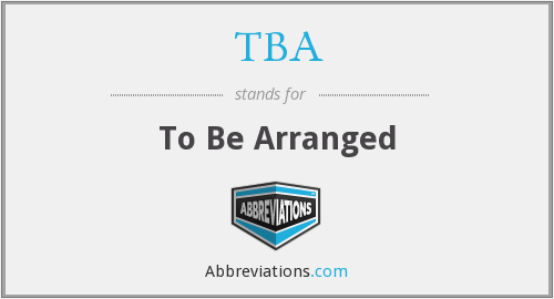 TBA - To Be Arranged