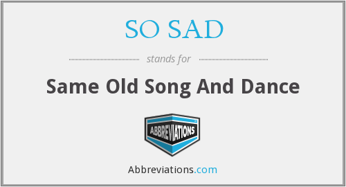 SO SAD - Same Old Song And Dance