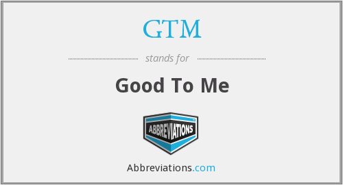 GTM - Good To Me