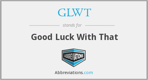 GLWT - Good Luck With That