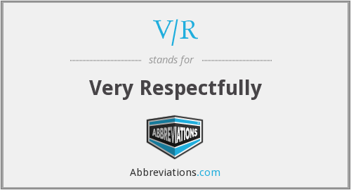 V/R - Very Respectfully