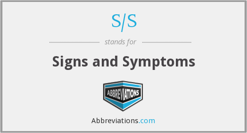S/S - Signs and Symptoms