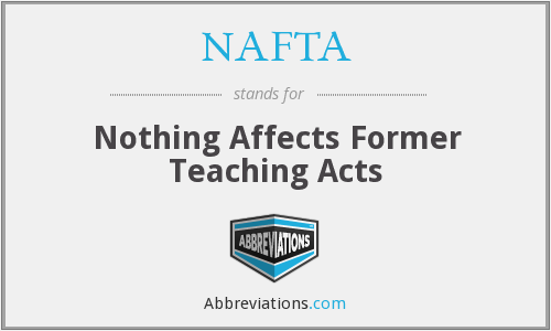 NAFTA - Nothing Affects Former Teaching Acts