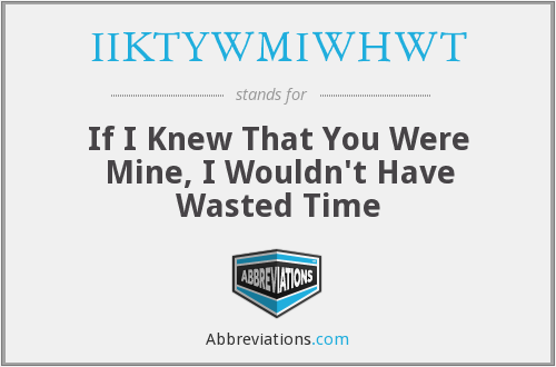 IIKTYWMIWHWT - If I Knew That You Were Mine, I Wouldn't Have Wasted Time