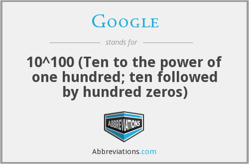 Google - 10^100 (Ten to the power of one hundred; ten followed by hundred zeros)