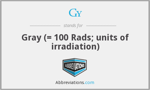 Gy - Gray (= 100 Rads; units of irradiation)