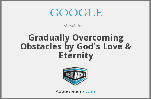 GOOGLE - Gradually Overcoming Obstacles by God's Love & Eternity
