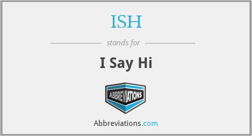 ISH - I Say Hi