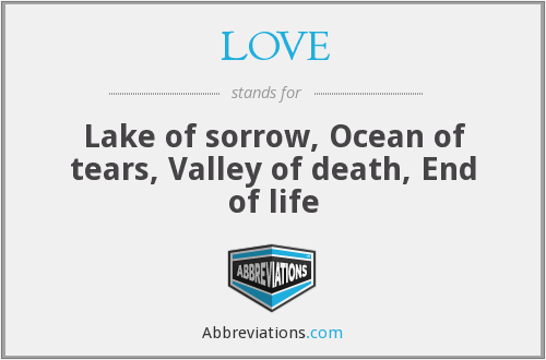 LOVE - Lake of sorrow, Ocean of tears, Valley of death, End of life