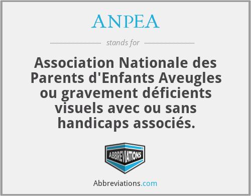 ANPEA - Association Nationale des Parents d'Enfants Aveugles ou gravement déficients visuels avec ou sans handicaps associés.