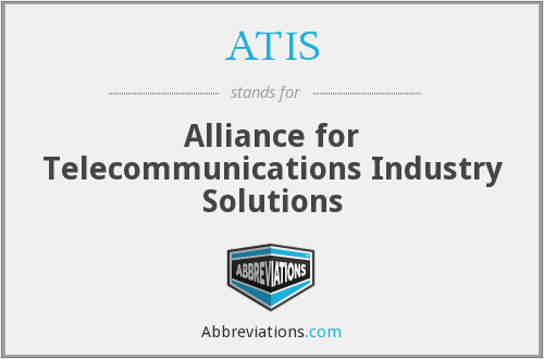 ATIS - Alliance for Telecommunications Industry Solutions
