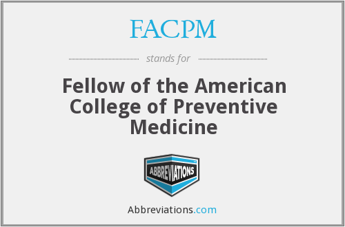 FACPM - Fellow of the American College of Preventive Medicine