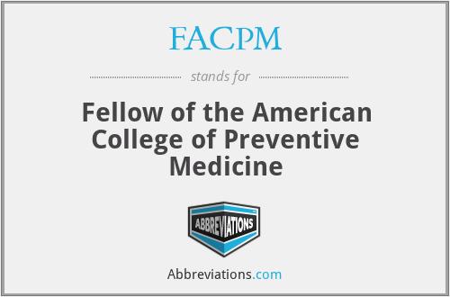 FACPM - Fellow of the American College of Preventive Medicine