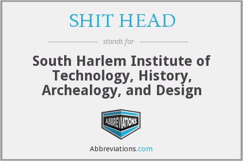 SHIT HEAD - South Harlem Institute of Technology, History, Archealogy, and Design