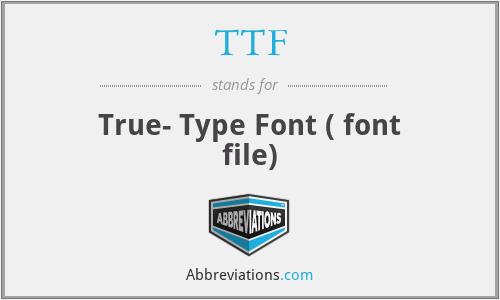 TTF - True- Type Font ( font file)