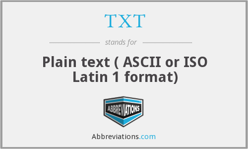 TXT - Plain text ( ASCII or ISO Latin 1 format)