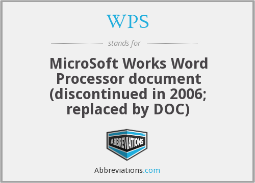 WPS - MicroSoft Works Word Processor document (discontinued in 2006; replaced by DOC)