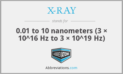 X-RAY - 0.01 to 10 nanometers (3 × 10^16 Hz to 3 × 10^19 Hz)