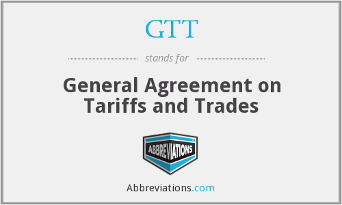 GTT - General Agreement on Tariffs and Trades