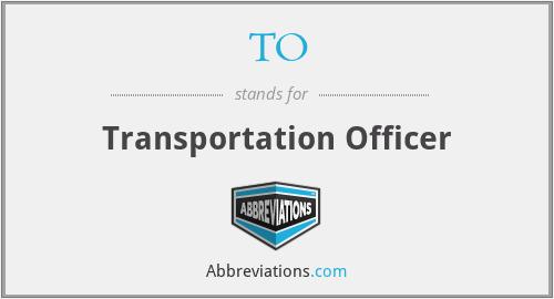TO - Transportation Officer