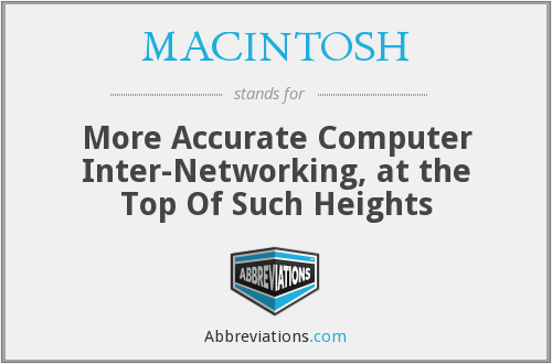MACINTOSH - More Accurate Computer Inter-Networking, at the Top Of Such Heights