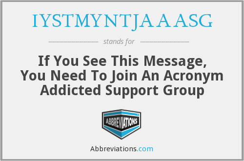 IYSTMYNTJAAASG - If You See This Message, You Need To Join An Acronym Addicted Support Group