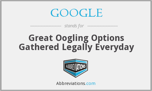 GOOGLE - Great Oogling Options Gathered Legally Everyday
