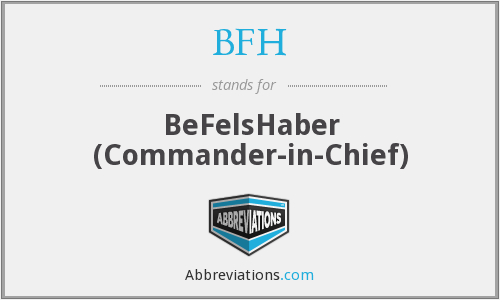 BFH - BeFelsHaber (Commander-in-Chief)