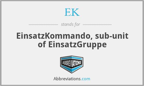 EK - EinsatzKommando, sub-unit of EinsatzGruppe
