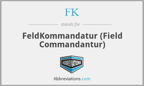 FK - FeldKommandatur (Field Commandantur)