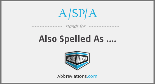 A/SP/A - Also Spelled As ....