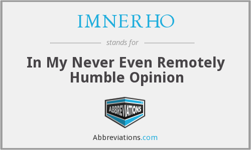 IMNERHO - In My Never Even Remotely Humble Opinion
