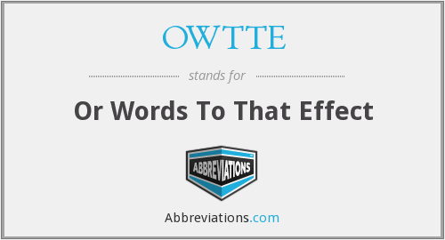 OWTTE - Or Words To That Effect