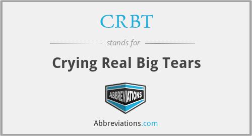 CRBT - Crying Real Big Tears