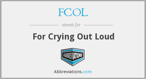 FCOL - For Crying Out Loud