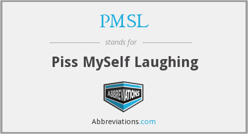 PMSL - Piss MySelf Laughing