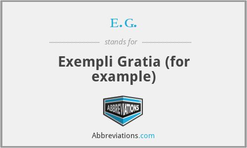 e.g. - Exempli Gratia (for example)