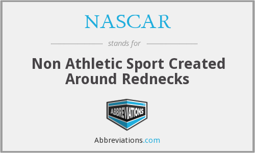 NASCAR - Non Athletic Sport Created Around Rednecks