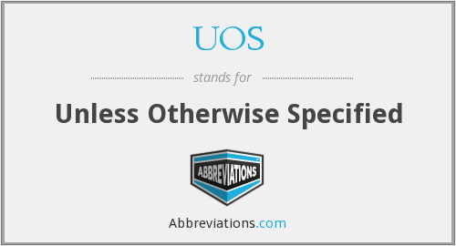 UOS - Unless Otherwise Specified