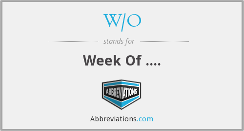 W/O - Week Of ....