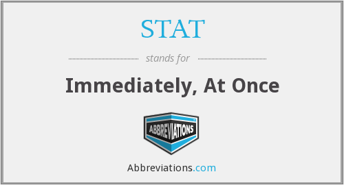STAT - Immediately, At Once