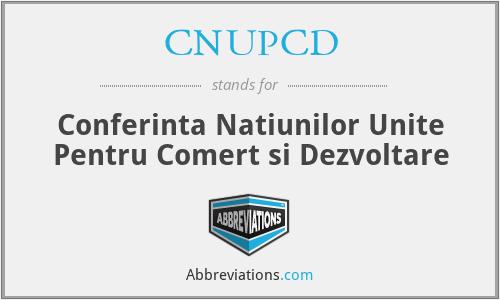 CNUPCD - Conferinta Natiunilor Unite Pentru Comert si Dezvoltare
