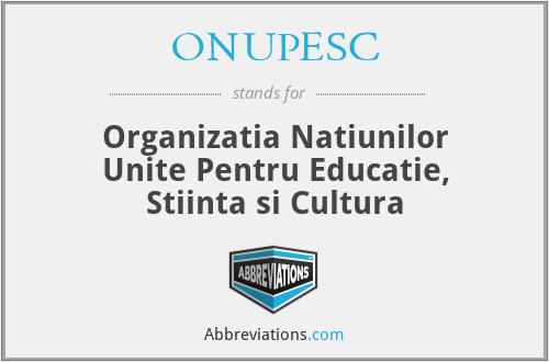 ONUPESC - Organizatia Natiunilor Unite Pentru Educatie, Stiinta si Cultura