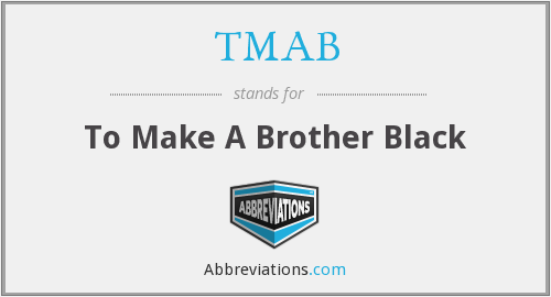 TMAB - To Make A Brother Black