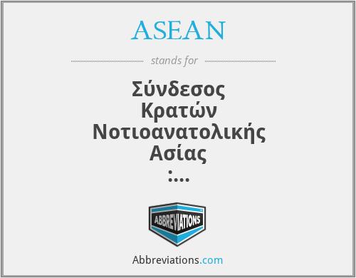 ASEAN - Σύνδεσος Κρατών Νοτιοανατολικής Ασίας : Βιετνά, Ινδονησία, Λάος, Μαλαισία, Μιανάρ, Μπρουνέι, Σιγκαπούρη, Ταϊλάνδη και Φιλιππίνες