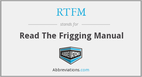 RTFM - Read The Frigging Manual