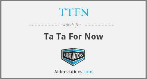 TTFN - Ta Ta For Now