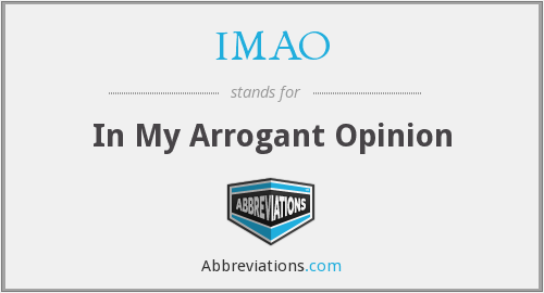IMAO - In My Arrogant Opinion