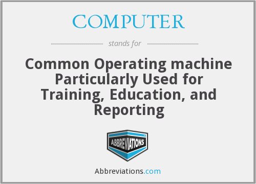 COMPUTER - Common Operating machine Particularly Used for Training, Education, and Reporting