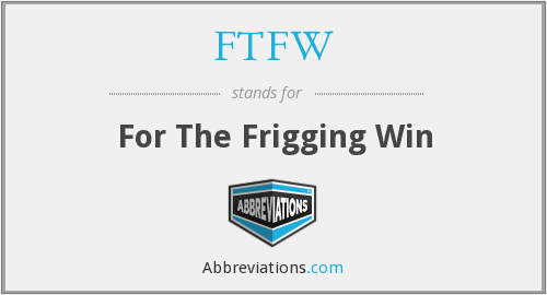 FTFW - For The Frigging Win